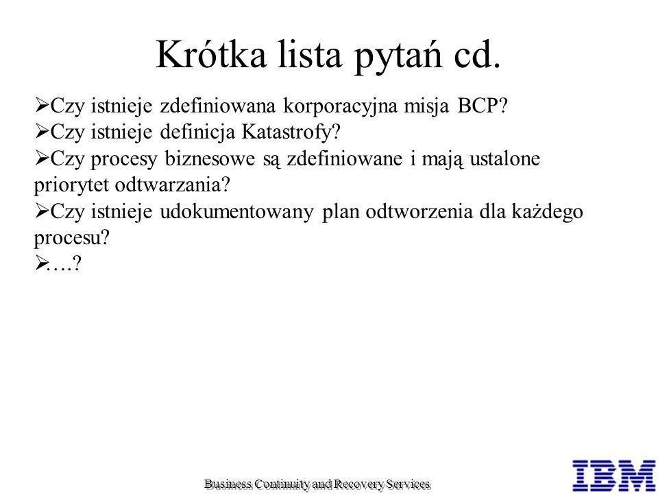 Business Continuity and Recovery Services Krótka lista pytań cd. Czy istnieje zdefiniowana korporacyjna misja BCP? Czy istnieje definicja Katastrofy?