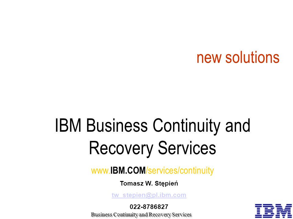 IBM Business Continuity and Recovery Services www. IBM.COM /services/continuity Tomasz W. Stępień tw_stepien@pl.ibm.com 022-8786827 new opportunities