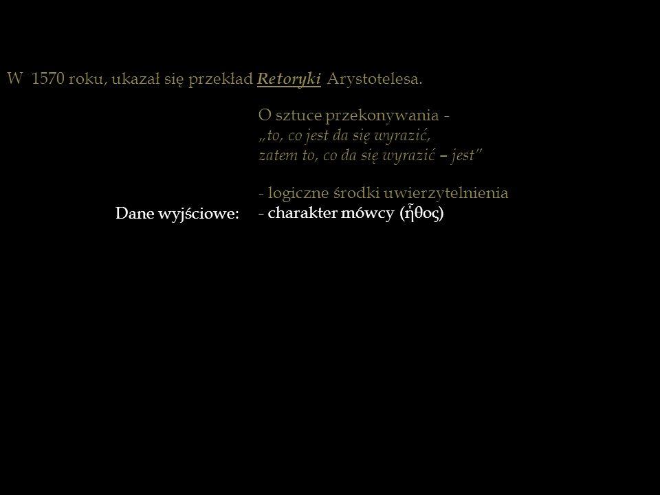 W 1570 roku, ukazał się przekład Retoryki Arystotelesa. Dane wyjściowe: - logiczne środki uwierzytelnienia - charakter mówcy (ή ̃ θος) - stan psychicz