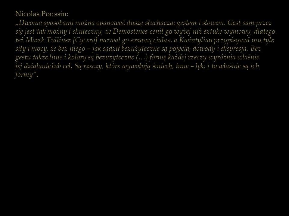 Nicolas Poussin: Dwoma sposobami można opanować duszę słuchacza: gestem i słowem. Gest sam przez się jest tak możny i skuteczny, że Demostenes cenił g