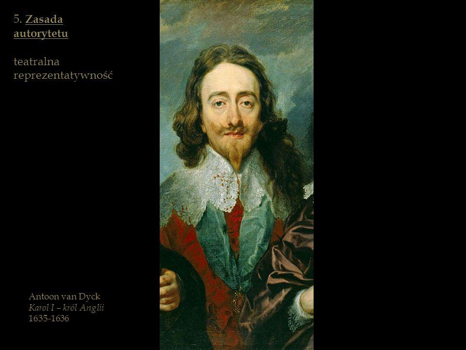 5. Zasada autorytetu teatralna reprezentatywność Antoon van Dyck Karol I – król Anglii 1635-1636