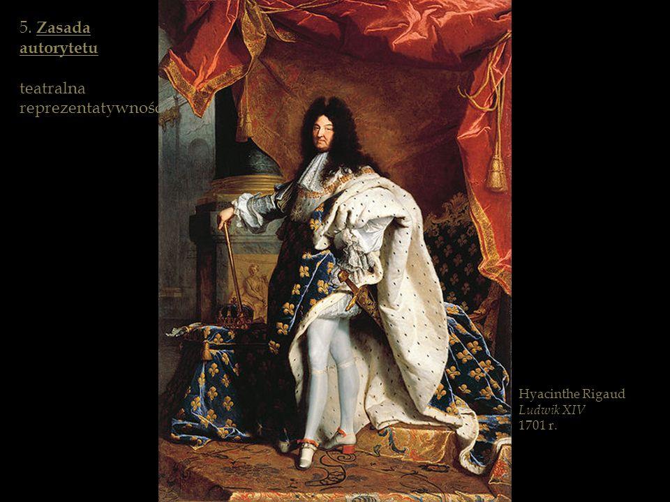Hyacinthe Rigaud Ludwik XIV 1701 r. 5. Zasada autorytetu teatralna reprezentatywność
