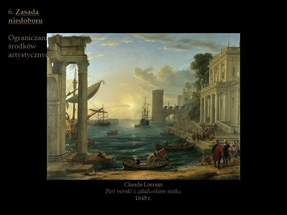 Claude Lorrain Port morski z załadunkiem statku 1648 r. 6. Zasada niedoboru Ograniczanie środków artystycznych