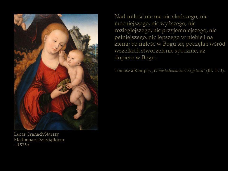 Lucas Cranach Starszy Madonna z Dzieciątkiem – 1525 r. Nad miłość nie ma nic słodszego, nic mocniejszego, nic wyższego, nic rozleglejszego, nic przyje