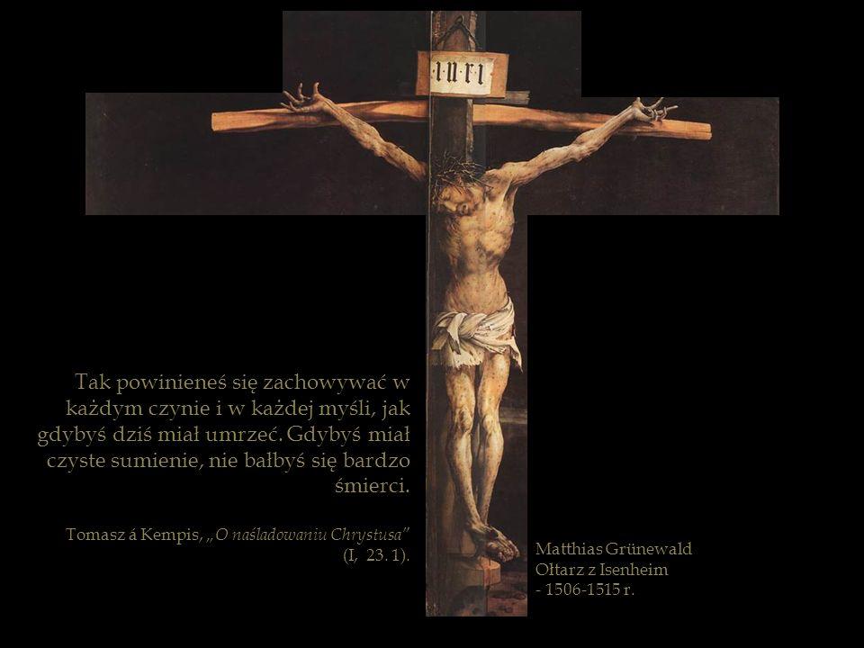 Matthias Grünewald Ołtarz z Isenheim - 1506-1515 r. Tak powinieneś się zachowywać w każdym czynie i w każdej myśli, jak gdybyś dziś miał umrzeć. Gdyby