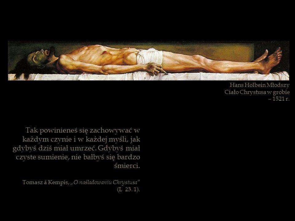 Hans Holbein Młodszy Ciało Chrystusa w grobie – 1521 r. Tak powinieneś się zachowywać w każdym czynie i w każdej myśli, jak gdybyś dziś miał umrzeć. G