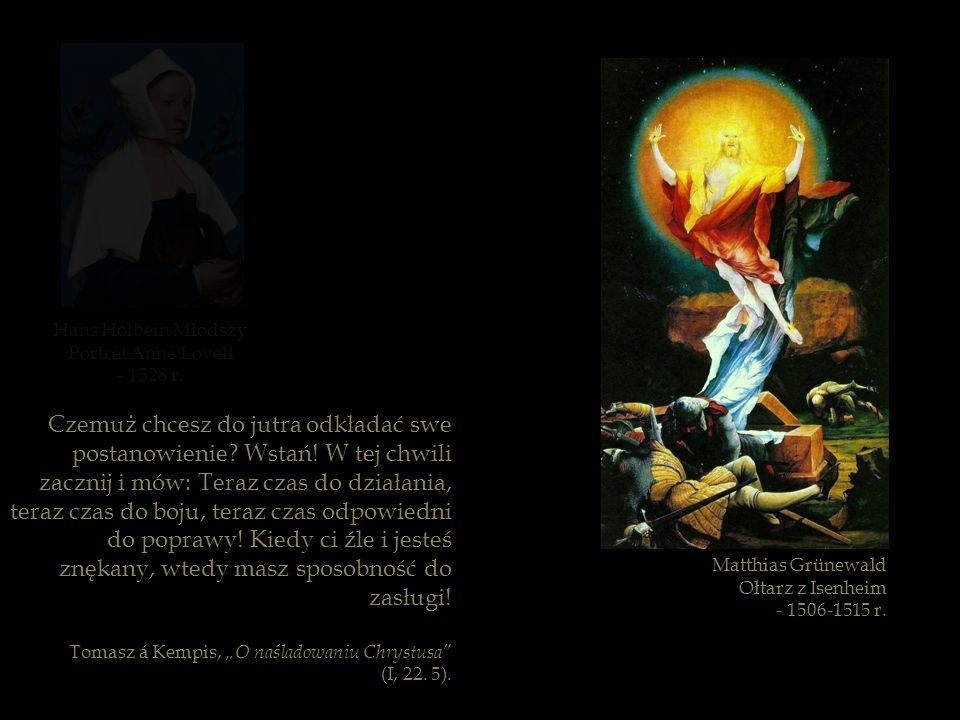 Matthias Grünewald Ołtarz z Isenheim - 1506-1515 r. Czemuż chcesz do jutra odkładać swe postanowienie? Wstań! W tej chwili zacznij i mów: Teraz czas d