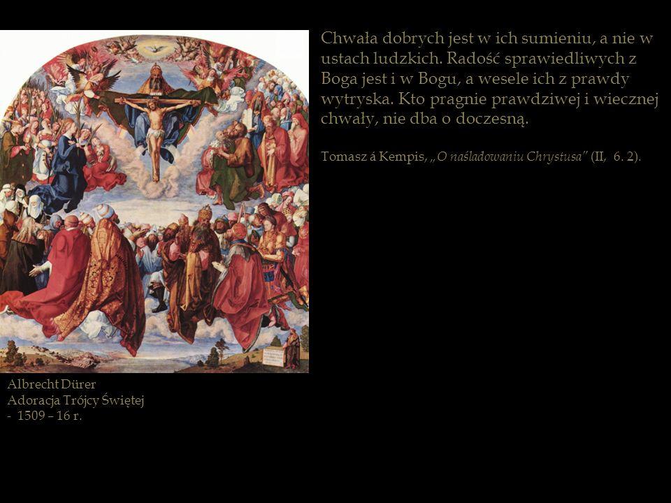 Albrecht Dürer Adoracja Trójcy Świętej - 1509 – 16 r. Chwała dobrych jest w ich sumieniu, a nie w ustach ludzkich. Radość sprawiedliwych z Boga jest i