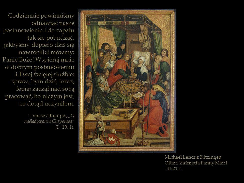 Michael Lancz z Kitzingen Ołtarz Zaśnięcia Panny Marii - 1521 r. Codziennie powinniśmy odnawiać nasze postanowienie i do zapału tak się pobudzać, jakb