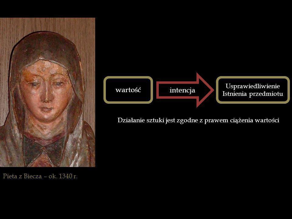 Pieta z Biecza – ok. 1340 r. wartość intencja Usprawiedliwienie Istnienia przedmiotu Działanie sztuki jest zgodne z prawem ciążenia wartości