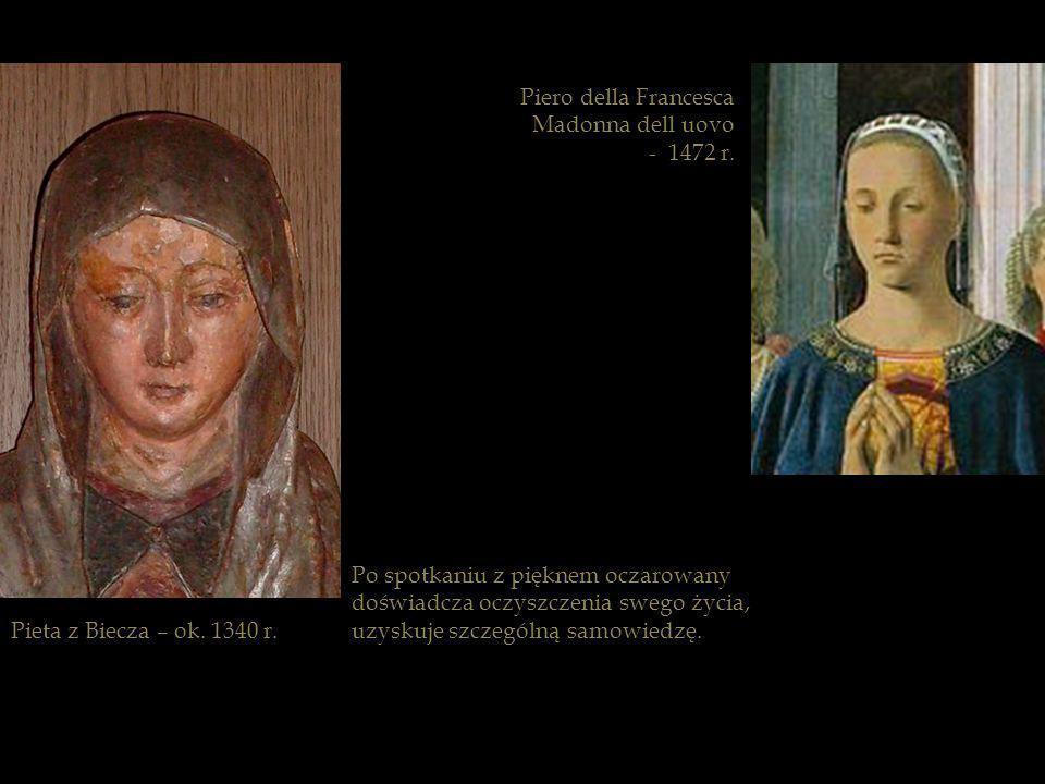 Piero della Francesca Madonna dell uovo - 1472 r. Pieta z Biecza – ok. 1340 r. Po spotkaniu z pięknem oczarowany doświadcza oczyszczenia swego życia,