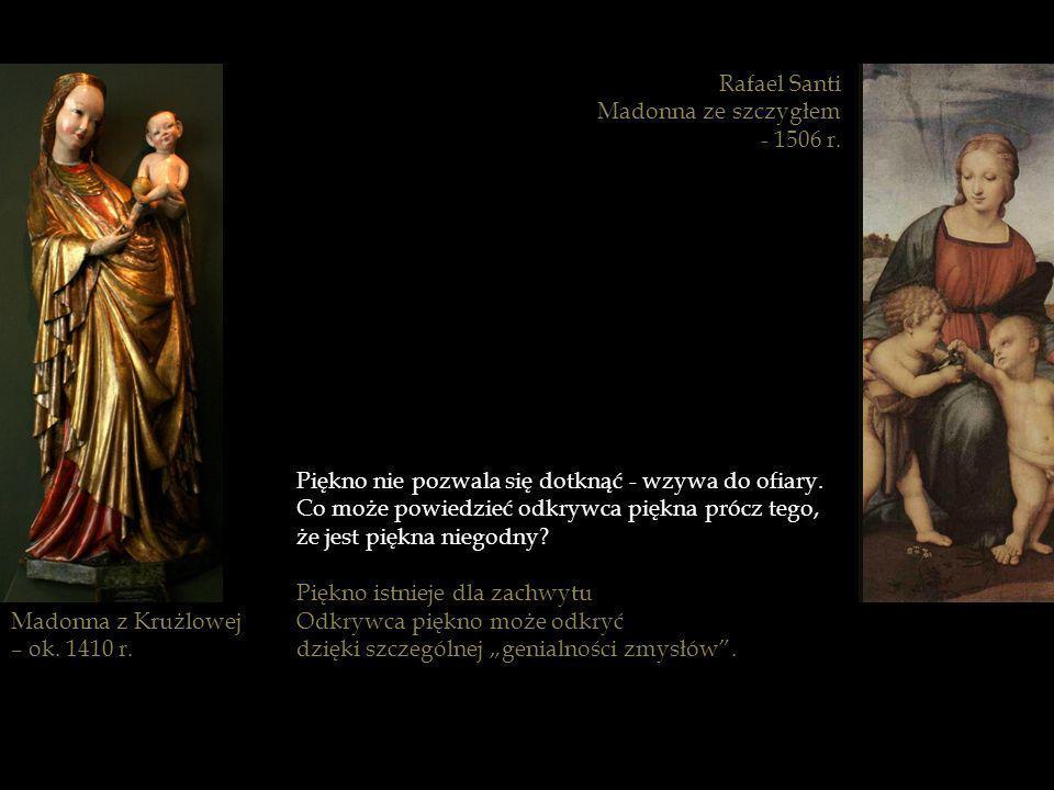 Madonna z Krużlowej – ok. 1410 r. Rafael Santi Madonna ze szczygłem - 1506 r. Piękno nie pozwala się dotknąć - wzywa do ofiary. Co może powiedzieć odk
