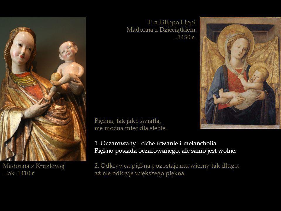 Madonna z Krużlowej – ok. 1410 r. Piękna, tak jak i światła, nie można mieć dla siebie. 1. Oczarowany - ciche trwanie i melancholia. Piękno posiada oc