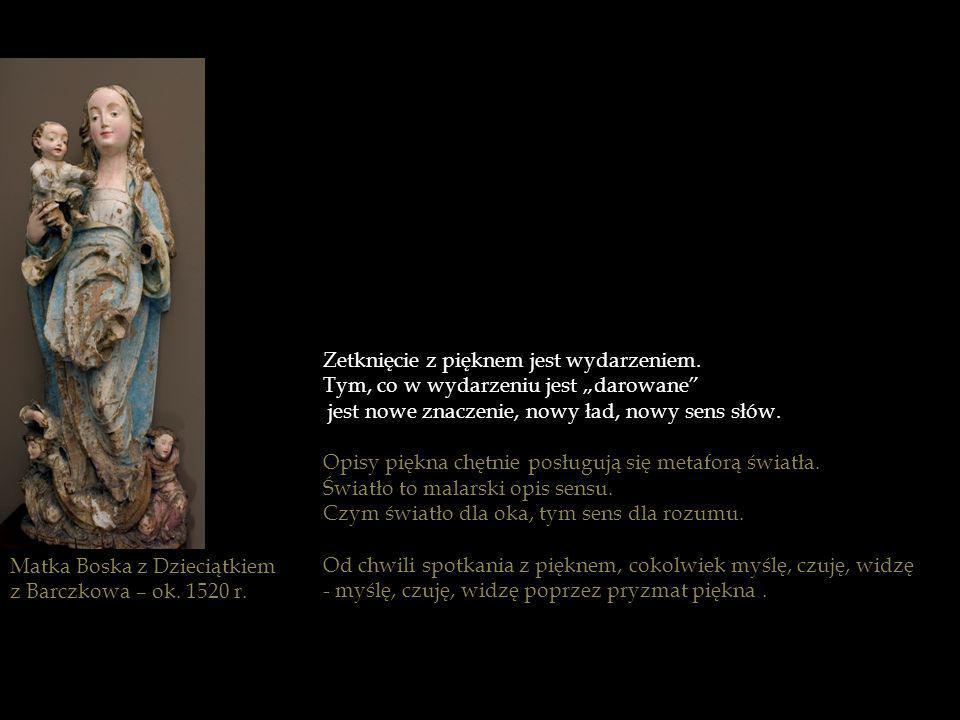 Matka Boska z Dzieciątkiem z Barczkowa – ok. 1520 r. Zetknięcie z pięknem jest wydarzeniem. Tym, co w wydarzeniu jest darowane jest nowe znaczenie, no