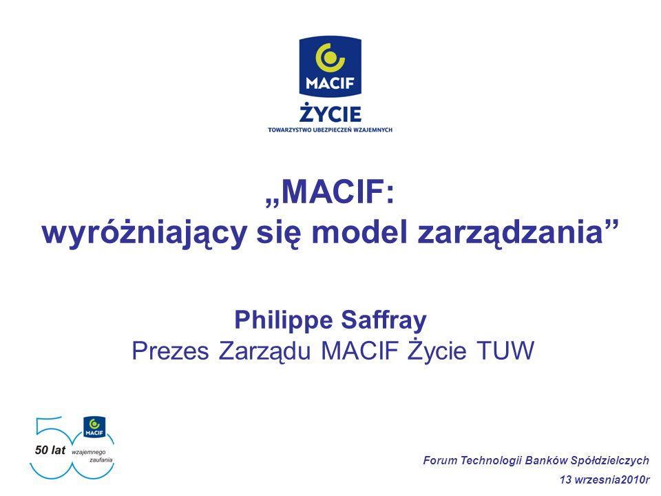 MACIF: wyróżniający się model zarządzania Philippe Saffray Prezes Zarządu MACIF Życie TUW Forum Technologii Banków Spółdzielczych 13 wrzesnia2010r