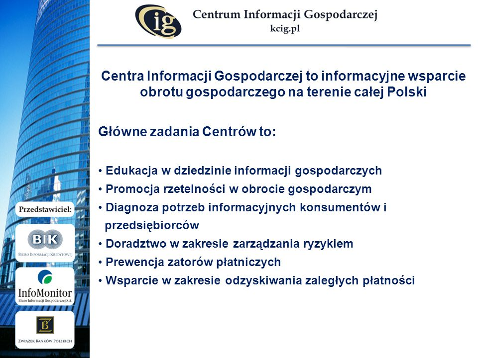 Centra Informacji Gospodarczej to informacyjne wsparcie obrotu gospodarczego na terenie całej Polski Główne zadania Centrów to: Edukacja w dziedzinie informacji gospodarczych Promocja rzetelności w obrocie gospodarczym Diagnoza potrzeb informacyjnych konsumentów i przedsiębiorców Doradztwo w zakresie zarządzania ryzykiem Prewencja zatorów płatniczych Wsparcie w zakresie odzyskiwania zaległych płatności