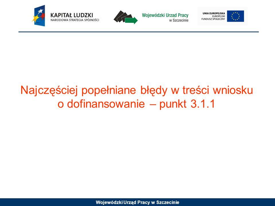 Wojewódzki Urząd Pracy w Szczecinie Najczęściej popełniane błędy w treści wniosku o dofinansowanie – punkt 3.1.1