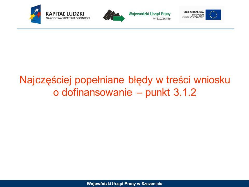 Wojewódzki Urząd Pracy w Szczecinie Najczęściej popełniane błędy w treści wniosku o dofinansowanie – punkt 3.1.2