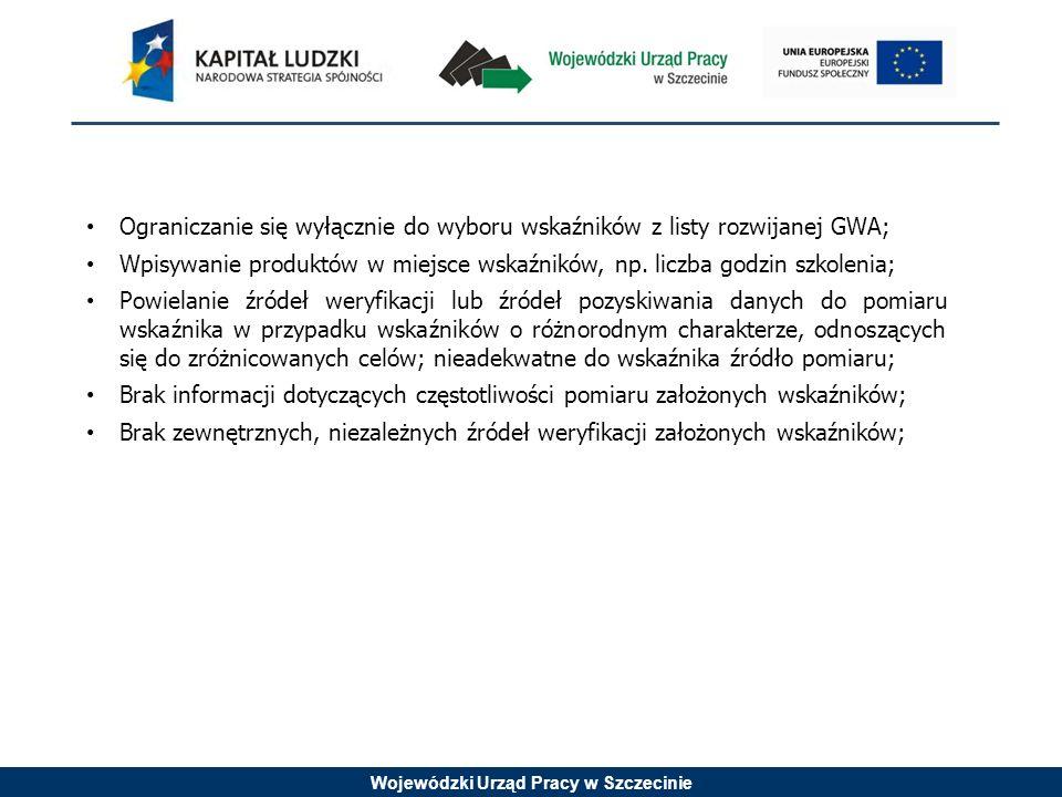 Wojewódzki Urząd Pracy w Szczecinie Ograniczanie się wyłącznie do wyboru wskaźników z listy rozwijanej GWA; Wpisywanie produktów w miejsce wskaźników, np.