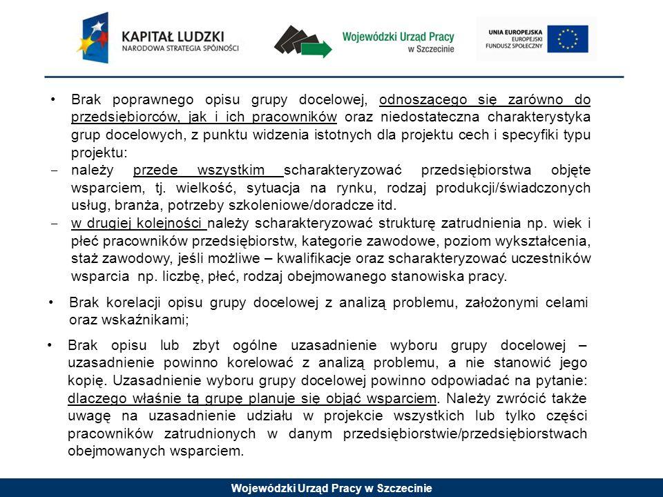 Wojewódzki Urząd Pracy w Szczecinie Brak poprawnego opisu grupy docelowej, odnoszącego się zarówno do przedsiębiorców, jak i ich pracowników oraz niedostateczna charakterystyka grup docelowych, z punktu widzenia istotnych dla projektu cech i specyfiki typu projektu: należy przede wszystkim scharakteryzować przedsiębiorstwa objęte wsparciem, tj.