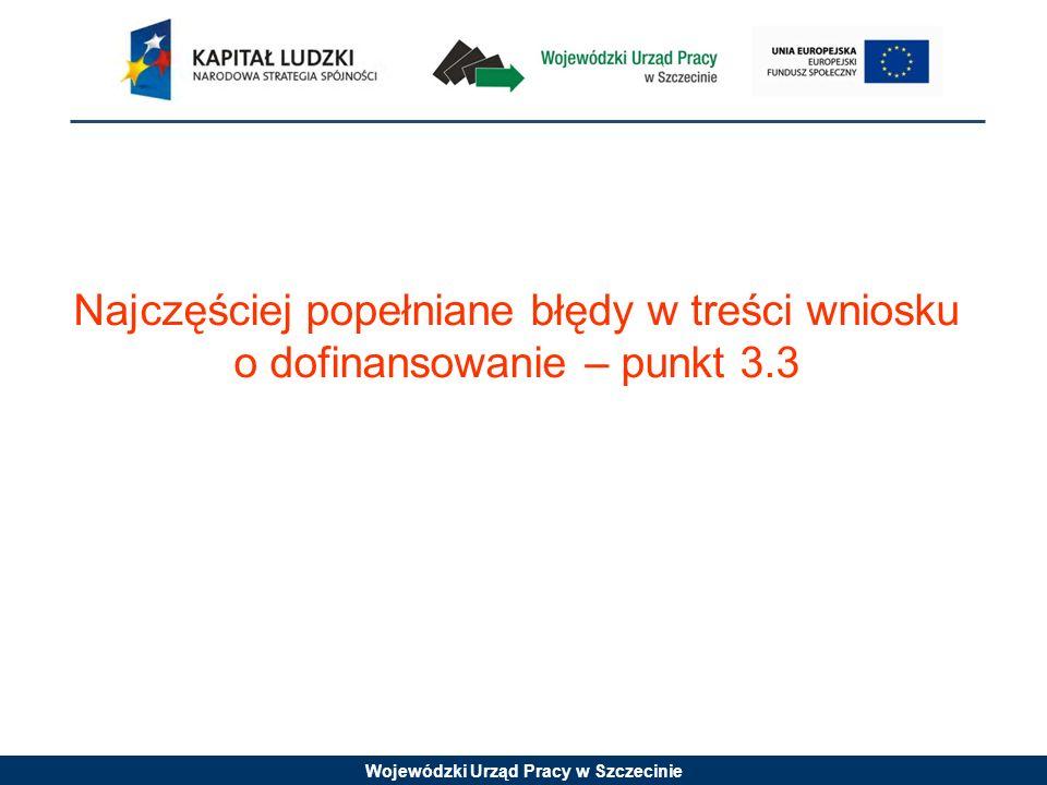 Wojewódzki Urząd Pracy w Szczecinie Najczęściej popełniane błędy w treści wniosku o dofinansowanie – punkt 3.3