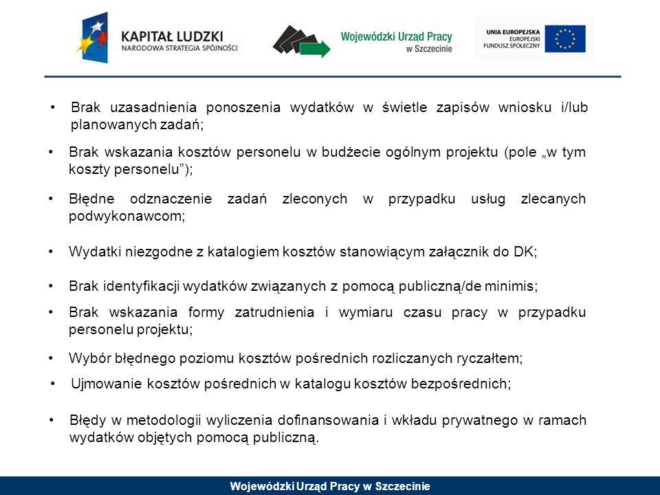 Wojewódzki Urząd Pracy w Szczecinie Brak uzasadnienia ponoszenia wydatków w świetle zapisów wniosku i/lub planowanych zadań; Brak wskazania kosztów personelu w budżecie ogólnym projektu (pole w tym koszty personelu); Błędne odznaczenie zadań zleconych w przypadku usług zlecanych podwykonawcom; Wydatki niezgodne z katalogiem kosztów stanowiącym załącznik do DK; Brak identyfikacji wydatków związanych z pomocą publiczną/de minimis; Brak wskazania formy zatrudnienia i wymiaru czasu pracy w przypadku personelu projektu; Błędy w metodologii wyliczenia dofinansowania i wkładu prywatnego w ramach wydatków objętych pomocą publiczną.