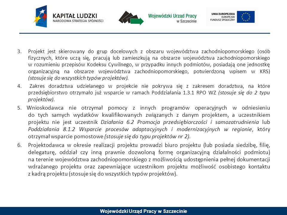Wojewódzki Urząd Pracy w Szczecinie 3.Projekt jest skierowany do grup docelowych z obszaru województwa zachodniopomorskiego (osób fizycznych, które uczą się, pracują lub zamieszkują na obszarze województwa zachodniopomorskiego w rozumieniu przepisów Kodeksu Cywilnego, w przypadku innych podmiotów, posiadają one jednostkę organizacyjną na obszarze województwa zachodniopomorskiego, potwierdzoną wpisem w KRS) (stosuje się do wszystkich typów projektów).