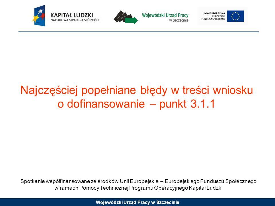 Wojewódzki Urząd Pracy w Szczecinie Najczęściej popełniane błędy w treści wniosku o dofinansowanie – punkt 3.1.1 Spotkanie współfinansowane ze środków Unii Europejskiej – Europejskiego Funduszu Społecznego w ramach Pomocy Technicznej Programu Operacyjnego Kapitał Ludzki