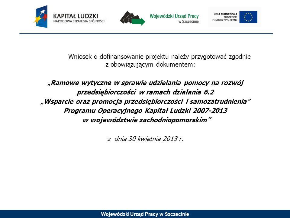 Wojewódzki Urząd Pracy w Szczecinie Wniosek o dofinansowanie projektu należy przygotować zgodnie z obowiązującym dokumentem: Ramowe wytyczne w sprawie udzielania pomocy na rozwój przedsiębiorczości w ramach działania 6.2 Wsparcie oraz promocja przedsiębiorczości i samozatrudnienia Programu Operacyjnego Kapitał Ludzki 2007-2013 w województwie zachodniopomorskim z dnia 30 kwietnia 2013 r.