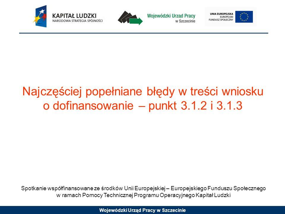 Wojewódzki Urząd Pracy w Szczecinie Spotkanie współfinansowane ze środków Unii Europejskiej – Europejskiego Funduszu Społecznego w ramach Pomocy Technicznej Programu Operacyjnego Kapitał Ludzki Najczęściej popełniane błędy w treści wniosku o dofinansowanie – punkt 3.1.2 i 3.1.3