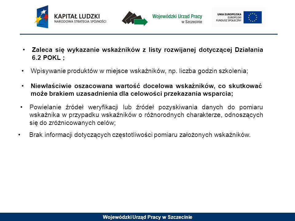 Wojewódzki Urząd Pracy w Szczecinie Zaleca się wykazanie wskaźników z listy rozwijanej dotyczącej Działania 6.2 POKL ; Wpisywanie produktów w miejsce wskaźników, np.