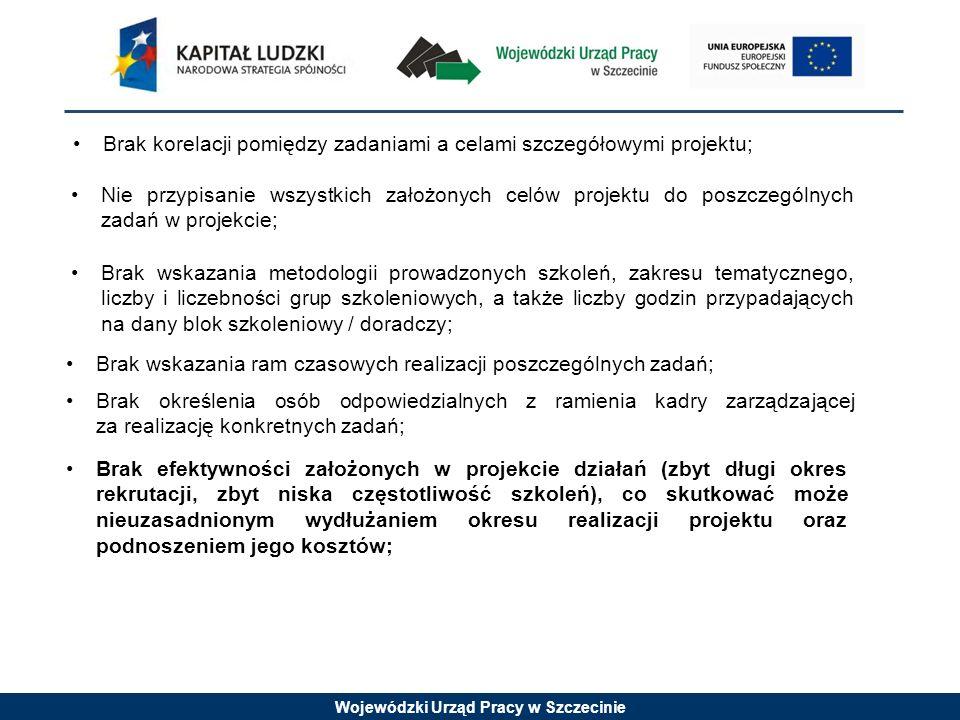 Wojewódzki Urząd Pracy w Szczecinie Brak korelacji pomiędzy zadaniami a celami szczegółowymi projektu; Nie przypisanie wszystkich założonych celów projektu do poszczególnych zadań w projekcie; Brak wskazania metodologii prowadzonych szkoleń, zakresu tematycznego, liczby i liczebności grup szkoleniowych, a także liczby godzin przypadających na dany blok szkoleniowy / doradczy; Brak wskazania ram czasowych realizacji poszczególnych zadań; Brak określenia osób odpowiedzialnych z ramienia kadry zarządzającej za realizację konkretnych zadań; Brak efektywności założonych w projekcie działań (zbyt długi okres rekrutacji, zbyt niska częstotliwość szkoleń), co skutkować może nieuzasadnionym wydłużaniem okresu realizacji projektu oraz podnoszeniem jego kosztów;