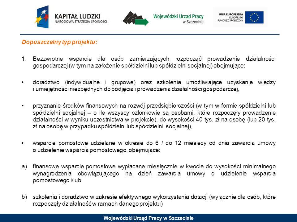 Wojewódzki Urząd Pracy w Szczecinie Dopuszczalny typ projektu: 1.Bezzwrotne wsparcie dla osób zamierzających rozpocząć prowadzenie działalności gospodarczej (w tym na założenie spółdzielni lub spółdzielni socjalnej) obejmujące: doradztwo (indywidualne i grupowe) oraz szkolenia umożliwiające uzyskanie wiedzy i umiejętności niezbędnych do podjęcia i prowadzenia działalności gospodarczej, przyznanie środków finansowych na rozwój przedsiębiorczości (w tym w formie spółdzielni lub spółdzielni socjalnej – o ile wszyscy członkowie są osobami, które rozpoczęły prowadzenie działalności w wyniku uczestnictwa w projekcie), do wysokości 40 tys.