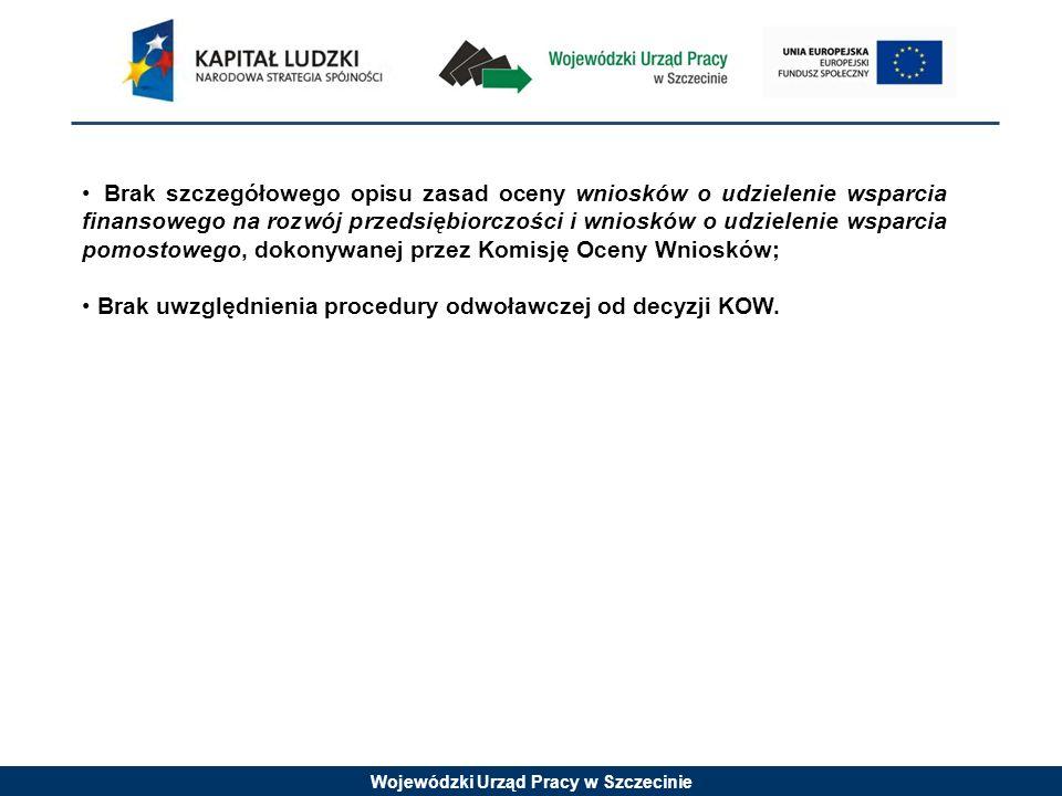 Wojewódzki Urząd Pracy w Szczecinie Brak szczegółowego opisu zasad oceny wniosków o udzielenie wsparcia finansowego na rozwój przedsiębiorczości i wniosków o udzielenie wsparcia pomostowego, dokonywanej przez Komisję Oceny Wniosków; Brak uwzględnienia procedury odwoławczej od decyzji KOW.