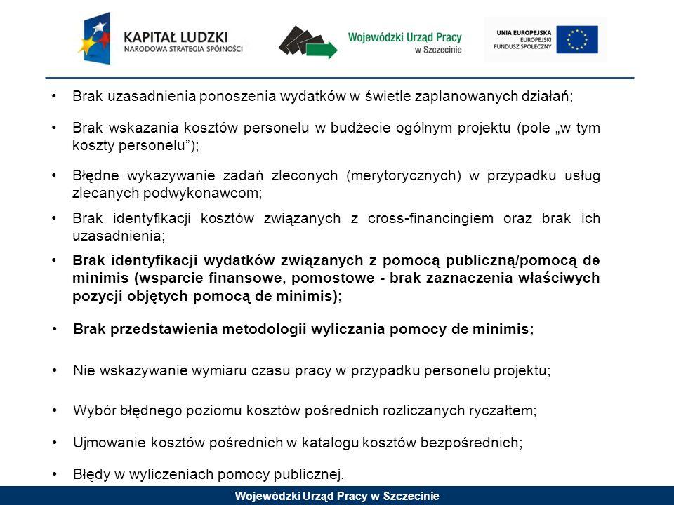 Wojewódzki Urząd Pracy w Szczecinie Brak uzasadnienia ponoszenia wydatków w świetle zaplanowanych działań; Brak wskazania kosztów personelu w budżecie ogólnym projektu (pole w tym koszty personelu); Błędne wykazywanie zadań zleconych (merytorycznych) w przypadku usług zlecanych podwykonawcom; Brak identyfikacji kosztów związanych z cross-financingiem oraz brak ich uzasadnienia; Brak identyfikacji wydatków związanych z pomocą publiczną/pomocą de minimis (wsparcie finansowe, pomostowe - brak zaznaczenia właściwych pozycji objętych pomocą de minimis); Brak przedstawienia metodologii wyliczania pomocy de minimis; Nie wskazywanie wymiaru czasu pracy w przypadku personelu projektu; Błędy w wyliczeniach pomocy publicznej.