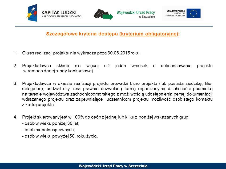 Wojewódzki Urząd Pracy w Szczecinie Szczegółowe kryteria dostępu (kryterium obligatoryjne): 1.Okres realizacji projektu nie wykracza poza 30.06.2015 roku.