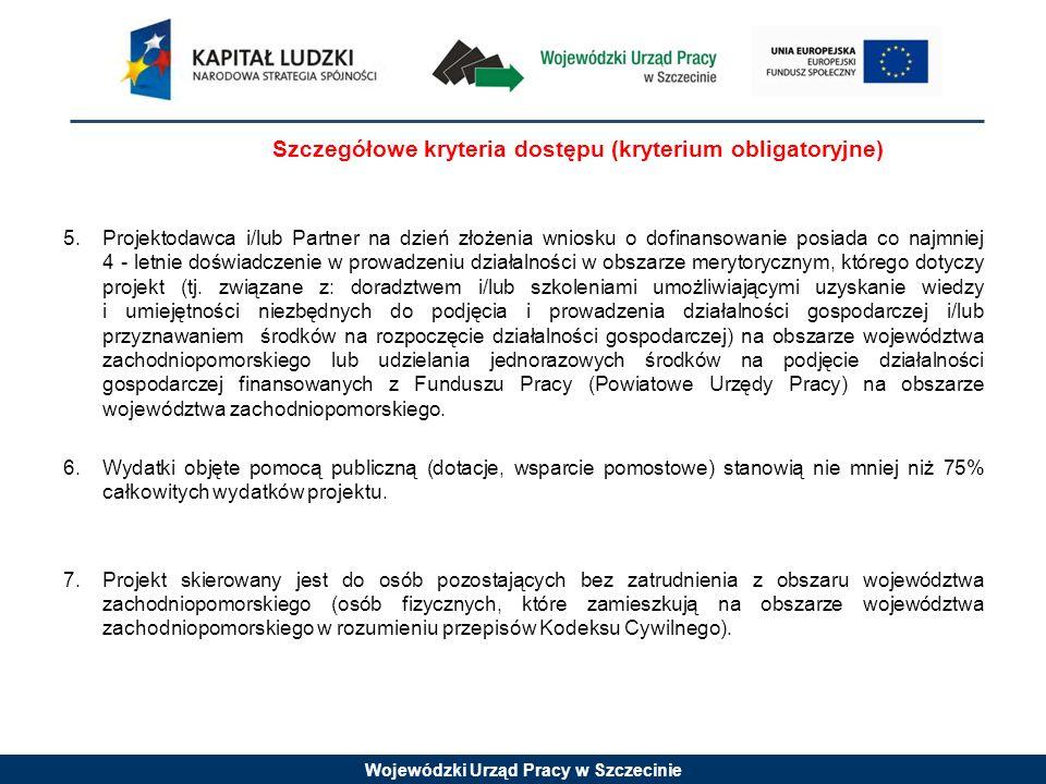 Wojewódzki Urząd Pracy w Szczecinie Szczegółowe kryteria dostępu (kryterium obligatoryjne) 5.Projektodawca i/lub Partner na dzień złożenia wniosku o dofinansowanie posiada co najmniej 4 - letnie doświadczenie w prowadzeniu działalności w obszarze merytorycznym, którego dotyczy projekt (tj.