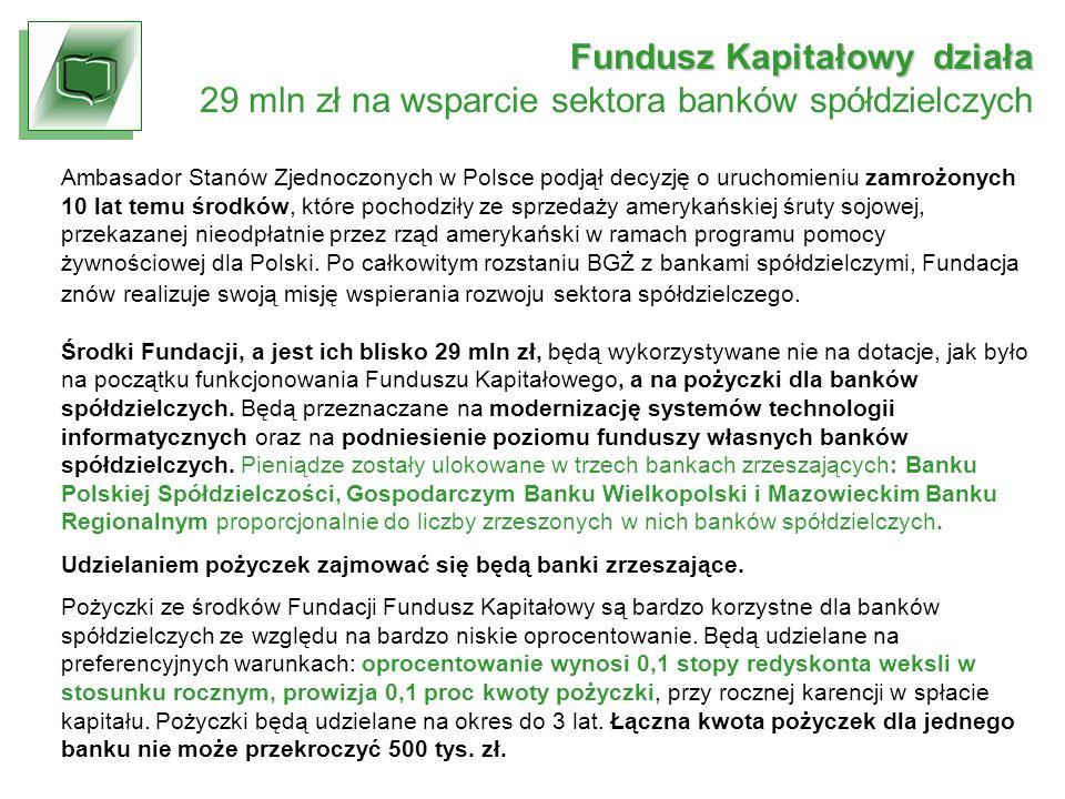 Fundusz Kapitałowy działa 29 mln zł na wsparcie sektora banków spółdzielczych Ambasador Stanów Zjednoczonych w Polsce podjął decyzję o uruchomieniu zamrożonych 10 lat temu środków, które pochodziły ze sprzedaży amerykańskiej śruty sojowej, przekazanej nieodpłatnie przez rząd amerykański w ramach programu pomocy żywnościowej dla Polski.