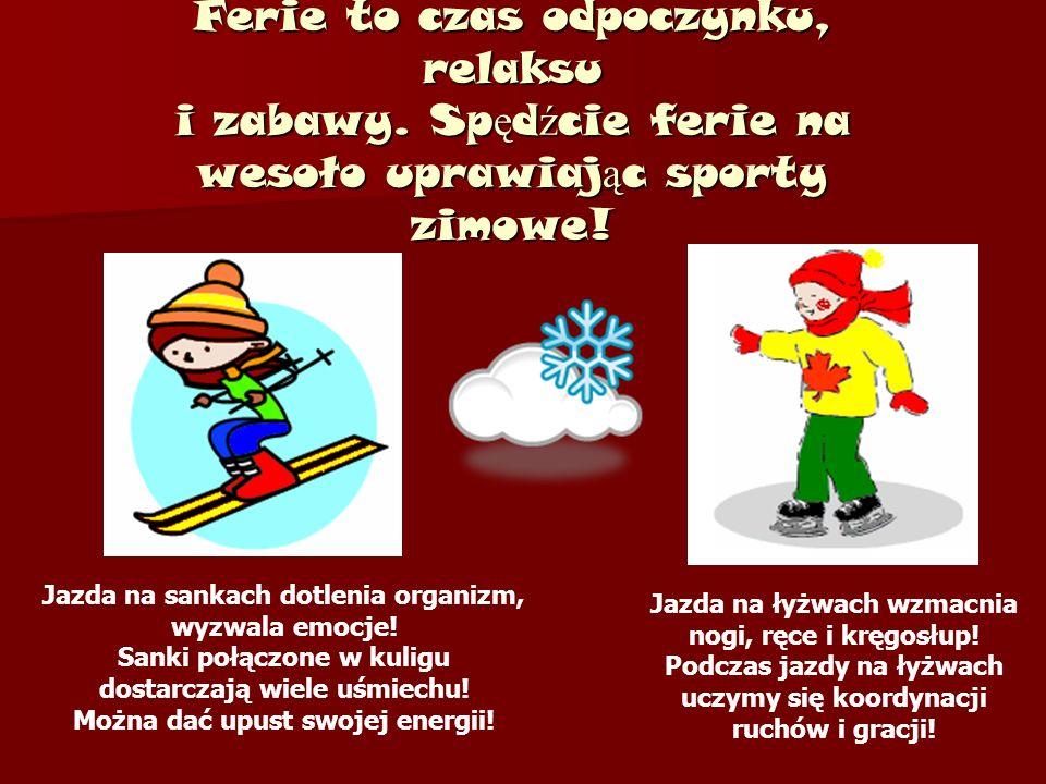 Ferie to czas odpoczynku, relaksu i zabawy. Sp ę d ź cie ferie na wesoło uprawiaj ą c sporty zimowe! Jazda na łyżwach wzmacnia nogi, ręce i kręgosłup!