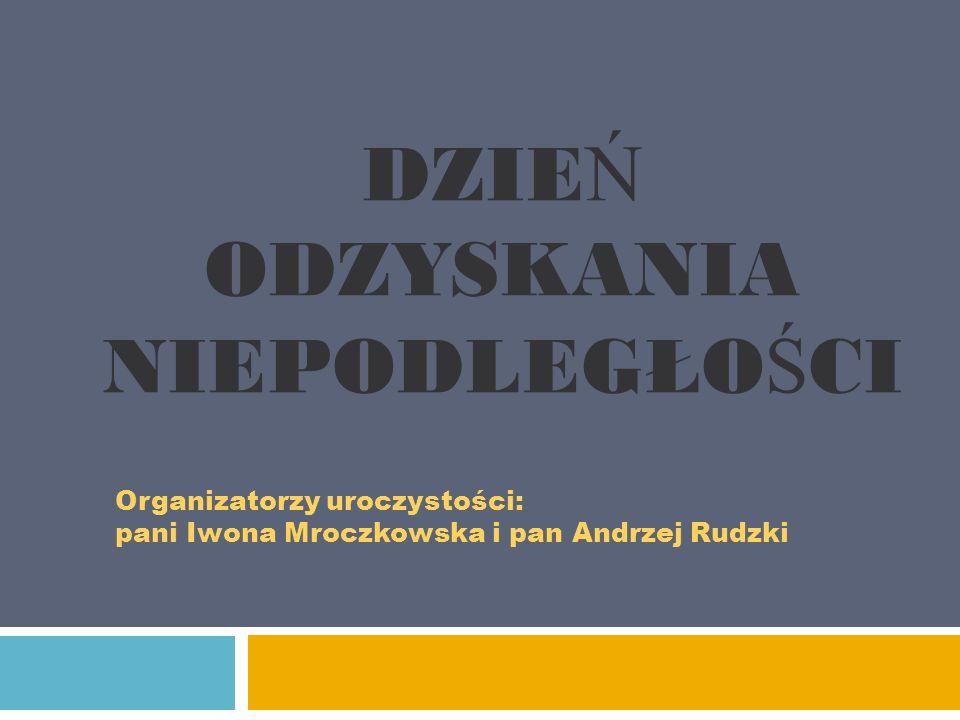 DZIE Ń ODZYSKANIA NIEPODLEGŁO Ś CI Organizatorzy uroczystości: pani Iwona Mroczkowska i pan Andrzej Rudzki
