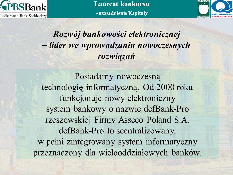 Laureat konkursu - uzasadnienie Kapituły Rozwój bankowości elektronicznej – lider we wprowadzaniu nowoczesnych rozwiązań Posiadamy nowoczesną technologię informatyczną.