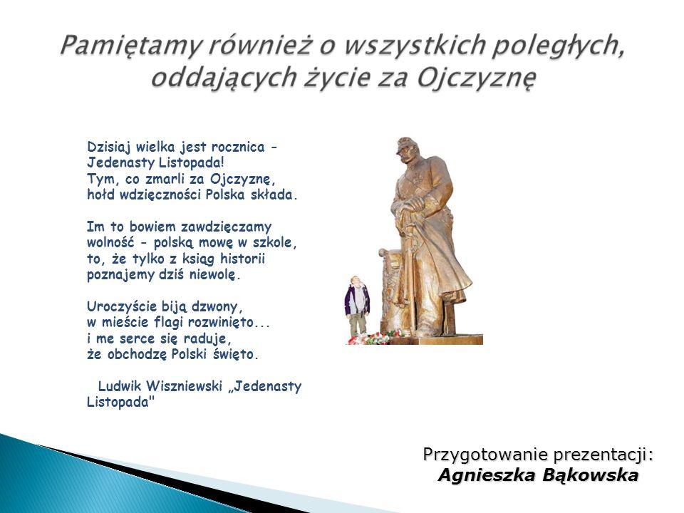 Dzisiaj wielka jest rocznica - Jedenasty Listopada! Tym, co zmarli za Ojczyznę, hołd wdzięczności Polska składa. Im to bowiem zawdzięczamy wolność - p