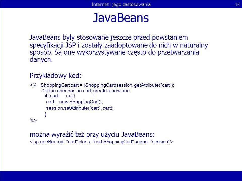 Internet i jego zastosowania 13 JavaBeans JavaBeans były stosowane jeszcze przed powstaniem specyfikacji JSP i zostały zaadoptowane do nich w naturaln