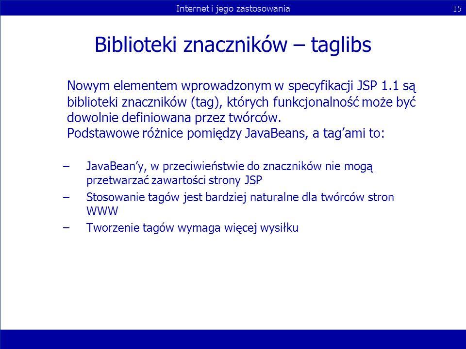 Internet i jego zastosowania 15 Biblioteki znaczników – taglibs Nowym elementem wprowadzonym w specyfikacji JSP 1.1 są biblioteki znaczników (tag), kt
