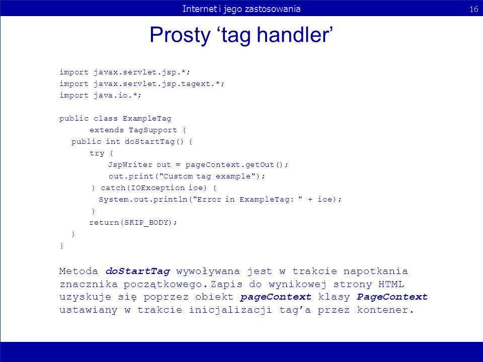 Internet i jego zastosowania 16 Prosty tag handler import javax.servlet.jsp.*; import javax.servlet.jsp.tagext.*; import java.io.*; public class Examp
