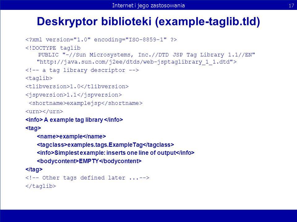 Internet i jego zastosowania 17 Deskryptor biblioteki (example-taglib.tld) 1.0 1.1 examplejsp A example tag library example examples.tags.ExampleTag S