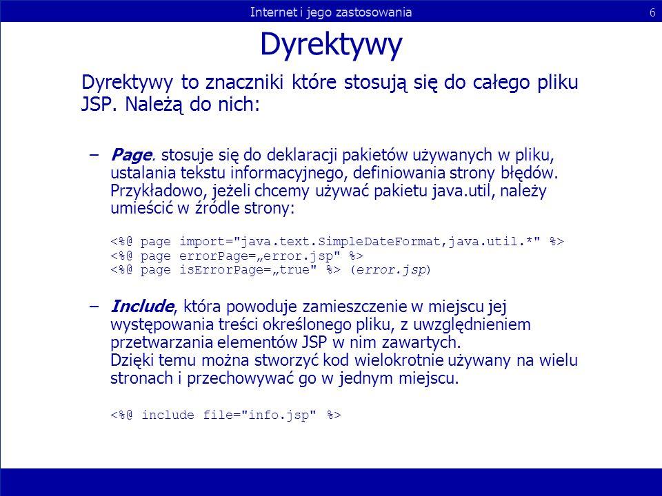 Internet i jego zastosowania 6 Dyrektywy Dyrektywy to znaczniki które stosują się do całego pliku JSP. Należą do nich: –Page. stosuje się do deklaracj