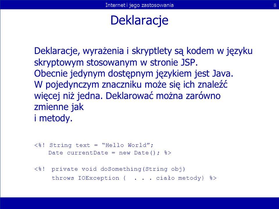Internet i jego zastosowania 8 Deklaracje Deklaracje, wyrażenia i skryptlety są kodem w języku skryptowym stosowanym w stronie JSP. Obecnie jedynym do