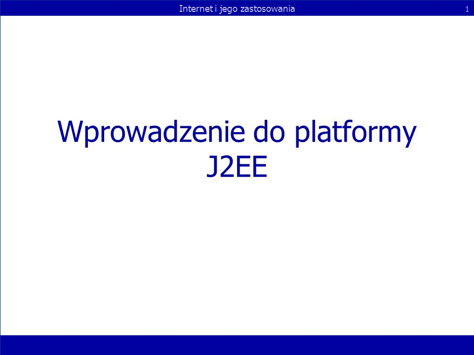 Internet i jego zastosowania 1 Wprowadzenie do platformy J2EE