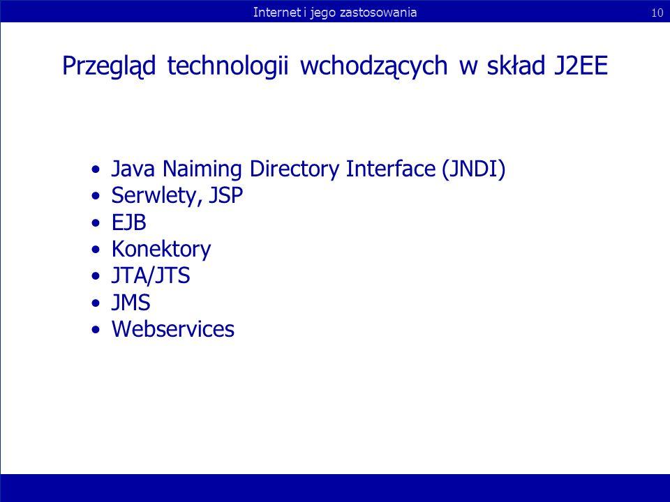 Internet i jego zastosowania 10 Przegląd technologii wchodzących w skład J2EE Java Naiming Directory Interface (JNDI) Serwlety, JSP EJB Konektory JTA/